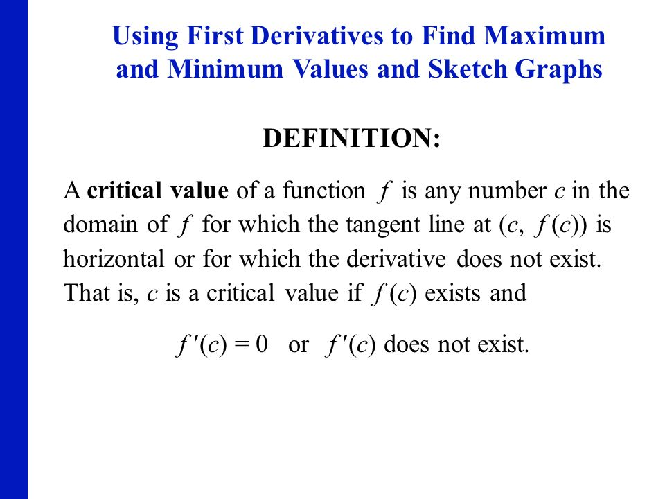 DEFINITION: A critical value of a function f is any number c in the domain of f for which the tangent line at (c, f (c)) is horizontal or for which th