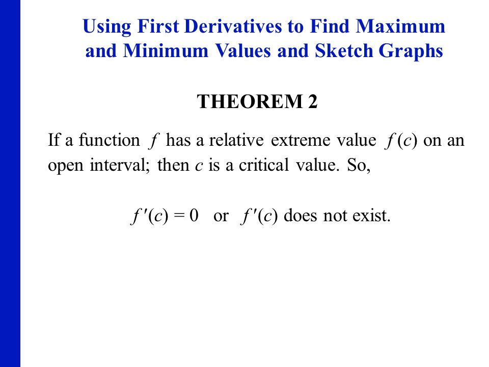 Using First Derivatives to Find Maximum and Minimum Values and Sketch Graphs THEOREM 2 If a function f has a relative extreme value f (c) on an open i