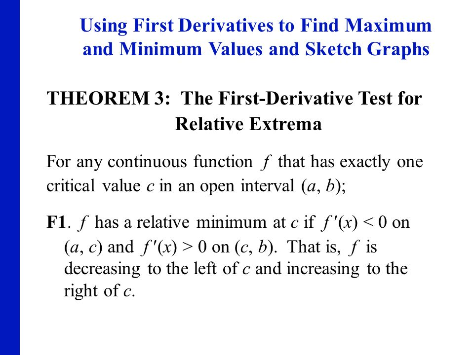 Using First Derivatives to Find Maximum and Minimum Values and Sketch Graphs THEOREM 3: The First-Derivative Test for Relative Extrema For any continu
