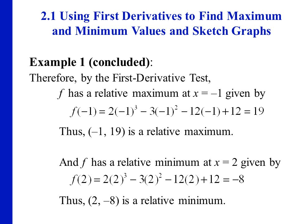 2.1 Using First Derivatives to Find Maximum and Minimum Values and Sketch Graphs Example 1 (concluded): Therefore, by the First-Derivative Test, f has