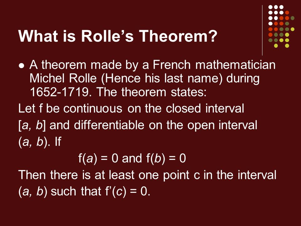 What is Rolles Theorem? A theorem made by a French mathematician Michel Rolle (Hence his last name) during 1652-1719. The theorem states: Let f be con