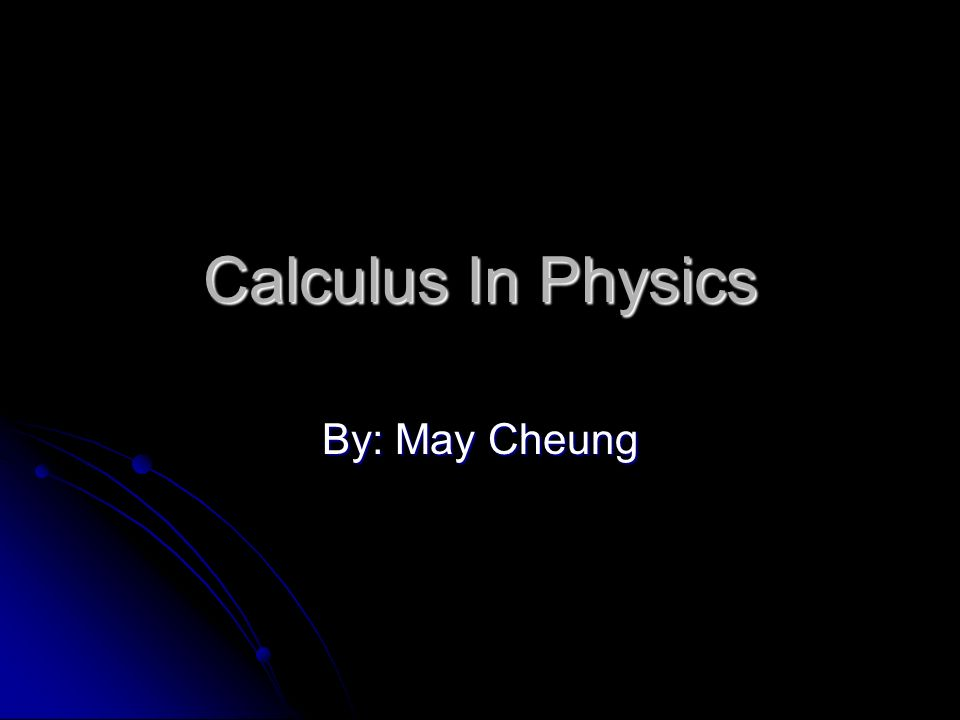 Calculus In Physics By: May Cheung