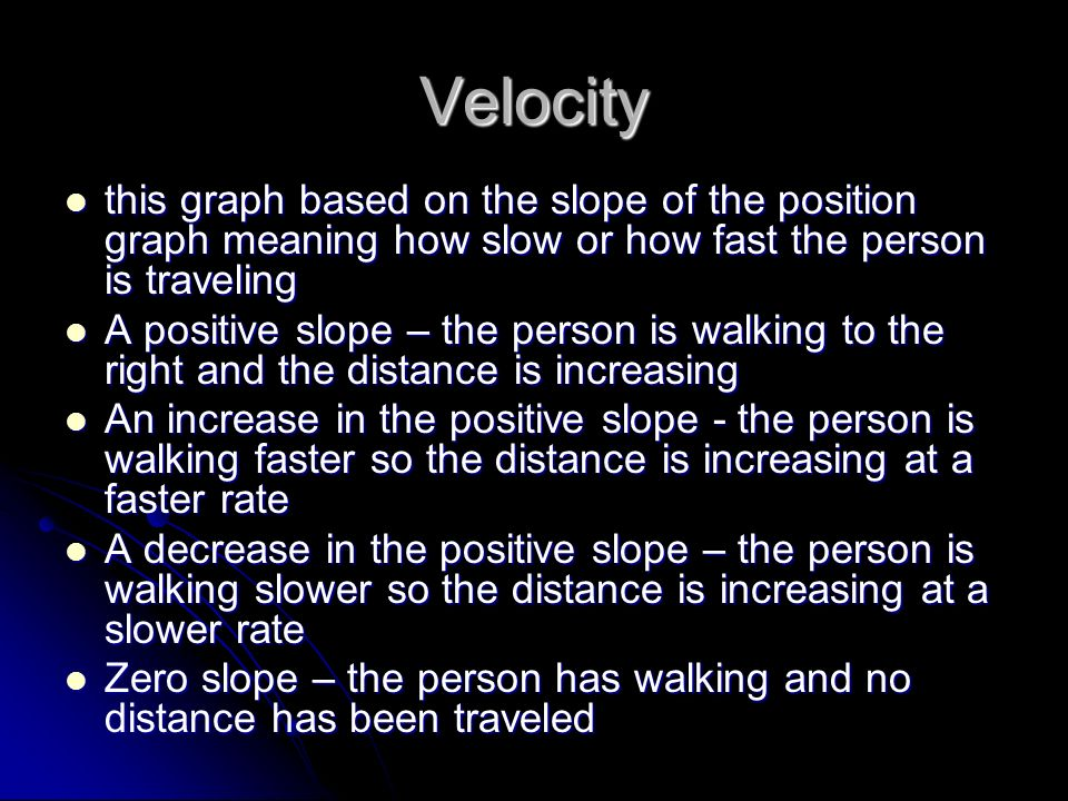 Velocity this graph based on the slope of the position graph meaning how slow or how fast the person is traveling this graph based on the slope of the