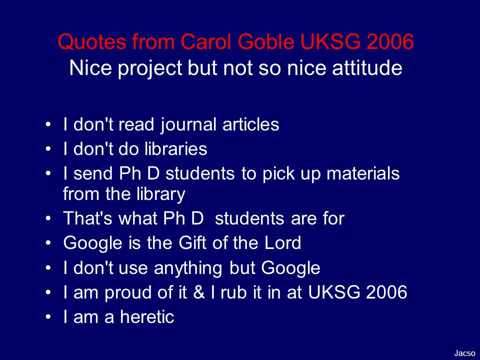 Quotes from Carol Goble UKSG 2006 Nice project but not so nice attitude I don t read journal articles I don t do libraries I send Ph D students to pick up materials from the library That s what Ph D students are for Google is the Gift of the Lord I don t use anything but Google I am proud of it & I rub it in at UKSG 2006 I am a heretic Jacso