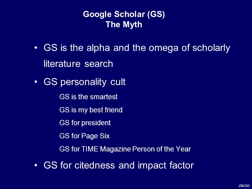 Google Scholar (GS) The Myth GS is the alpha and the omega of scholarly literature search GS personality cult GS is the smartest GS is my best friend GS for president GS for Page Six GS for TIME Magazine Person of the Year GS for citedness and impact factor Jacso