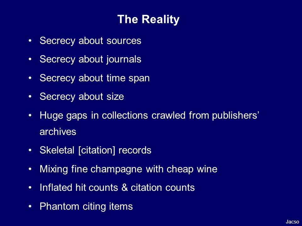 The Reality Secrecy about sources Secrecy about journals Secrecy about time span Secrecy about size Huge gaps in collections crawled from publishers archives Skeletal [citation] records Mixing fine champagne with cheap wine Inflated hit counts & citation counts Phantom citing items Jacso