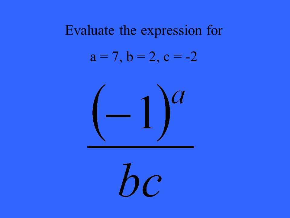 Evaluate the expression for a = 7, b = 2, c = -2