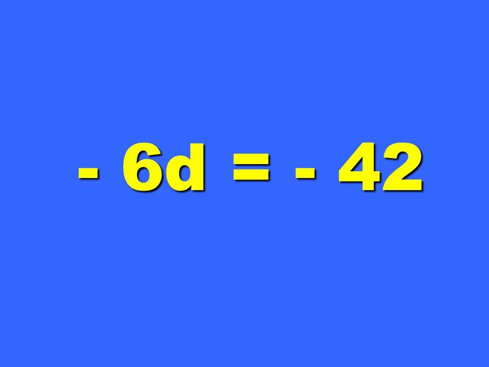 - 6d = - 42