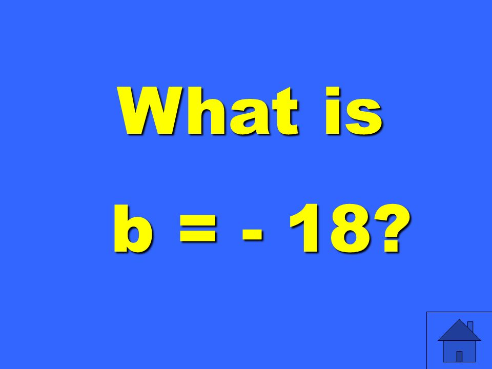 What is b = - 18 b = - 18