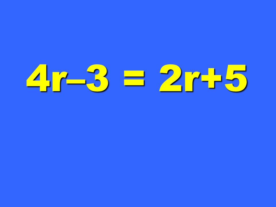 4r–3 = 2r+5