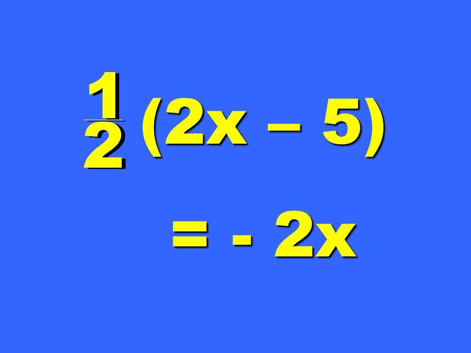 (2x – 5) = - 2x