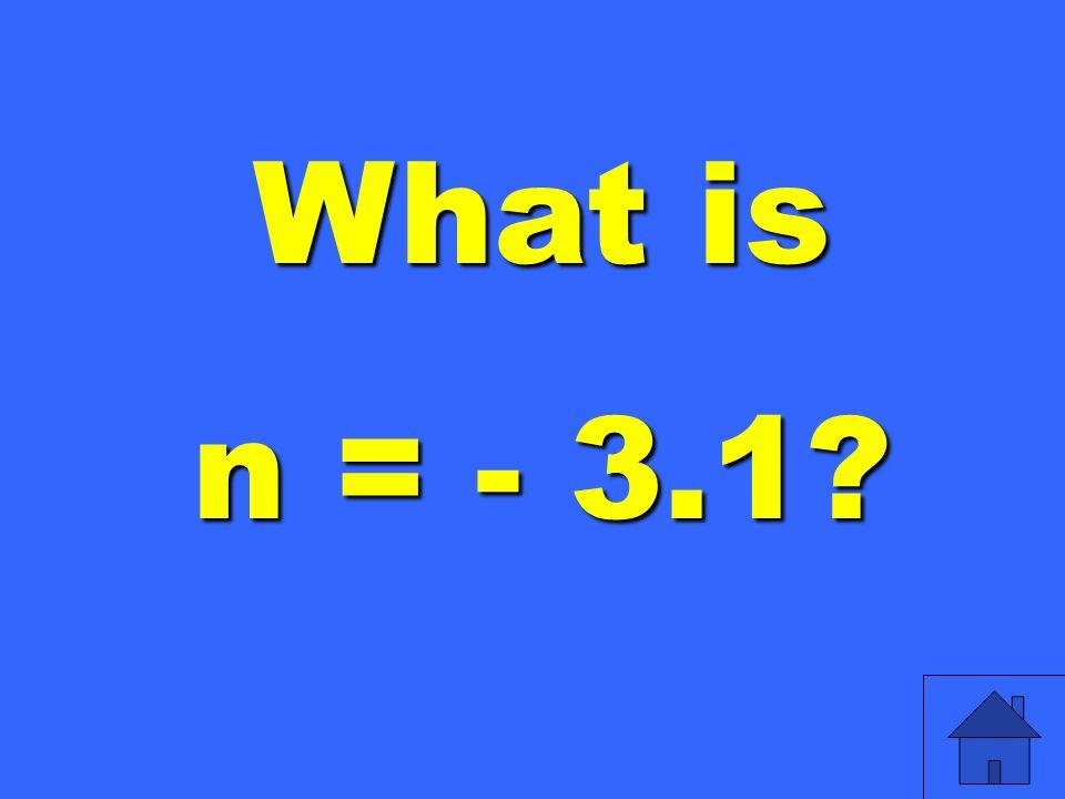 What is n = - 3.1