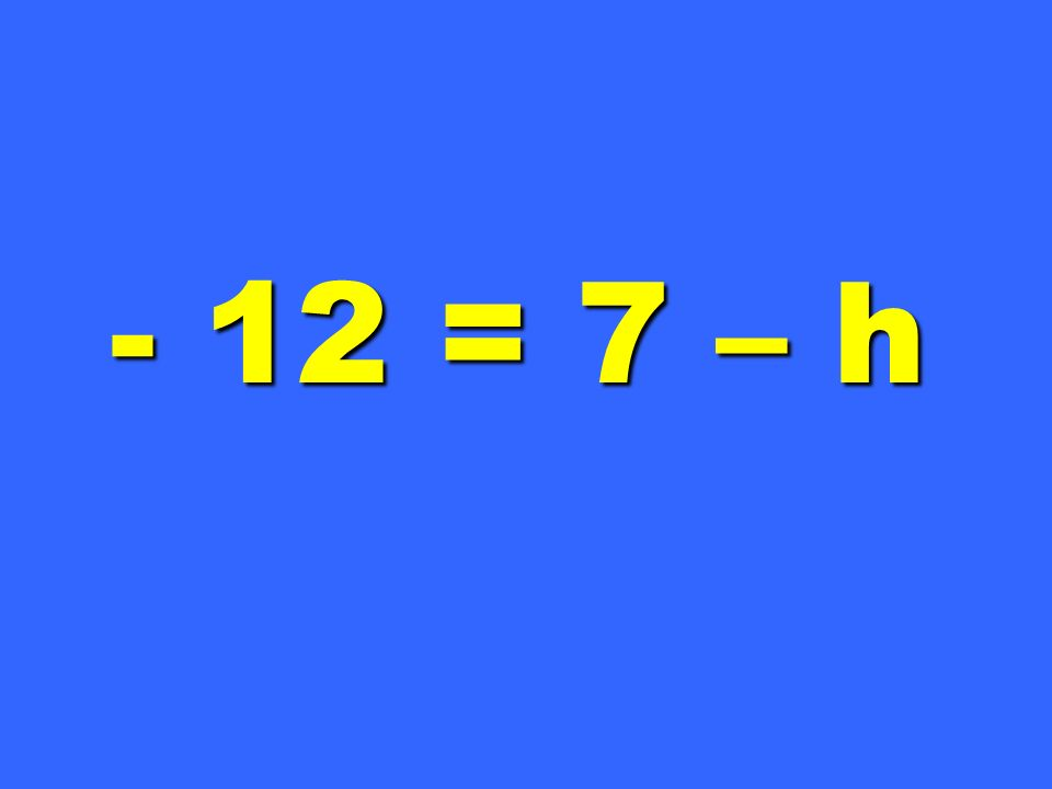 - 12 = 7 – h