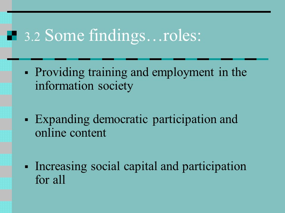 3.2 Some findings…roles: Providing training and employment in the information society Expanding democratic participation and online content Increasing social capital and participation for all