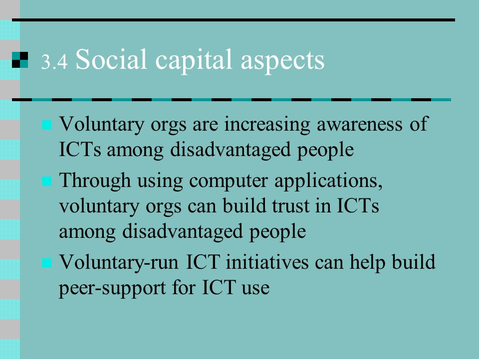 3.4 Social capital aspects Voluntary orgs are increasing awareness of ICTs among disadvantaged people Through using computer applications, voluntary orgs can build trust in ICTs among disadvantaged people Voluntary-run ICT initiatives can help build peer-support for ICT use