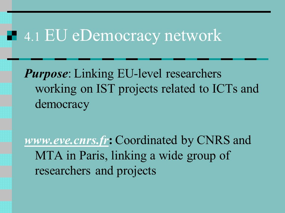 4.1 EU eDemocracy network Purpose: Linking EU-level researchers working on IST projects related to ICTs and democracy www.eve.cnrs.frwww.eve.cnrs.fr: Coordinated by CNRS and MTA in Paris, linking a wide group of researchers and projects
