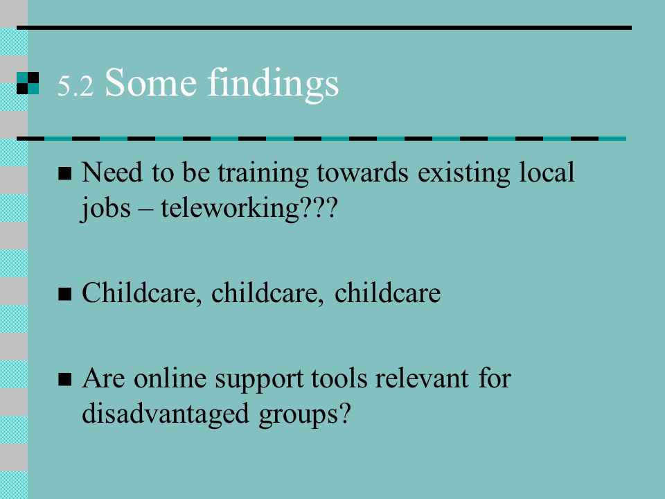5.2 Some findings Need to be training towards existing local jobs – teleworking .