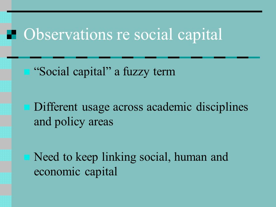 Observations re social capital Social capital a fuzzy term Different usage across academic disciplines and policy areas Need to keep linking social, human and economic capital