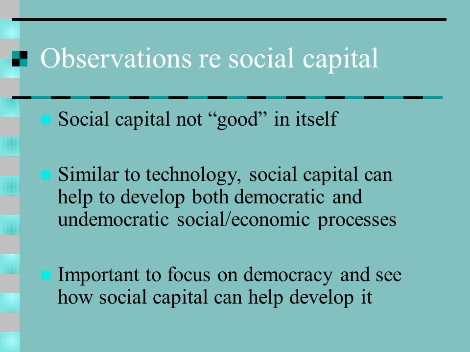 Observations re social capital Social capital not good in itself Similar to technology, social capital can help to develop both democratic and undemocratic social/economic processes Important to focus on democracy and see how social capital can help develop it