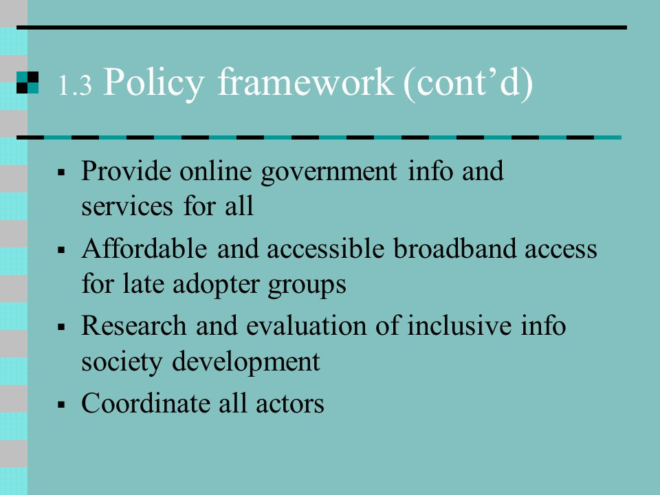 1.3 Policy framework (contd) Provide online government info and services for all Affordable and accessible broadband access for late adopter groups Research and evaluation of inclusive info society development Coordinate all actors