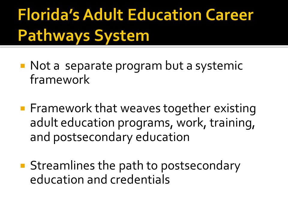 Not a separate program but a systemic framework Framework that weaves together existing adult education programs, work, training, and postsecondary education Streamlines the path to postsecondary education and credentials