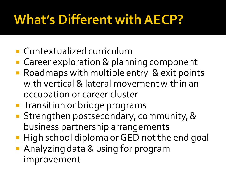 Contextualized curriculum Career exploration & planning component Roadmaps with multiple entry & exit points with vertical & lateral movement within an occupation or career cluster Transition or bridge programs Strengthen postsecondary, community, & business partnership arrangements High school diploma or GED not the end goal Analyzing data & using for program improvement