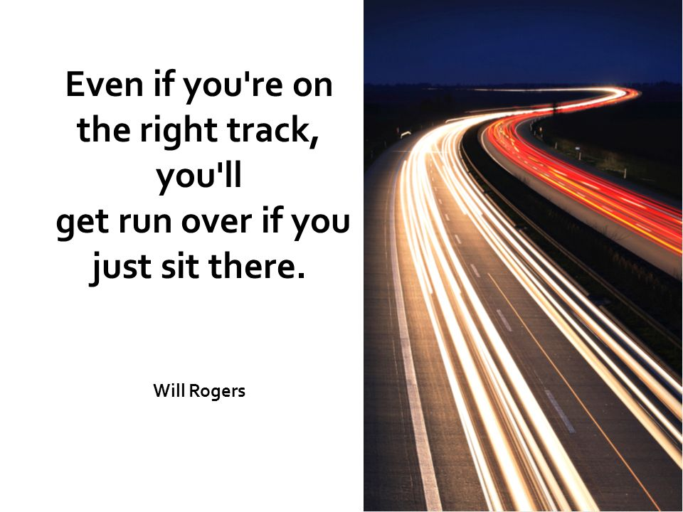 Even if you re on the right track, you ll get run over if you just sit there. Will Rogers