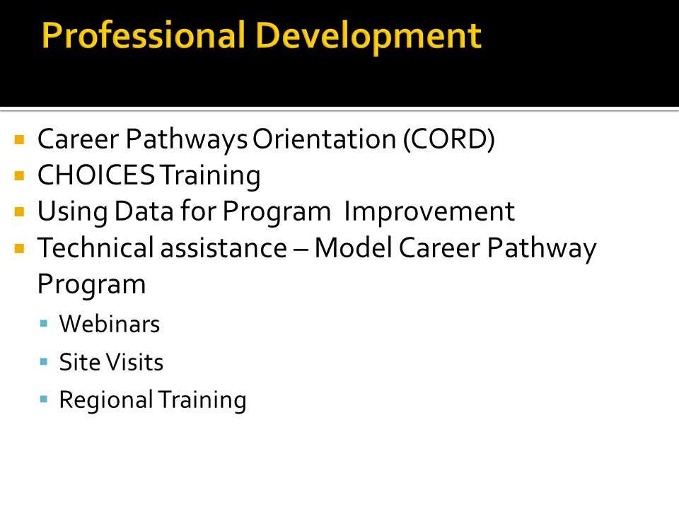 Career Pathways Orientation (CORD) CHOICES Training Using Data for Program Improvement Technical assistance – Model Career Pathway Program Webinars Site Visits Regional Training