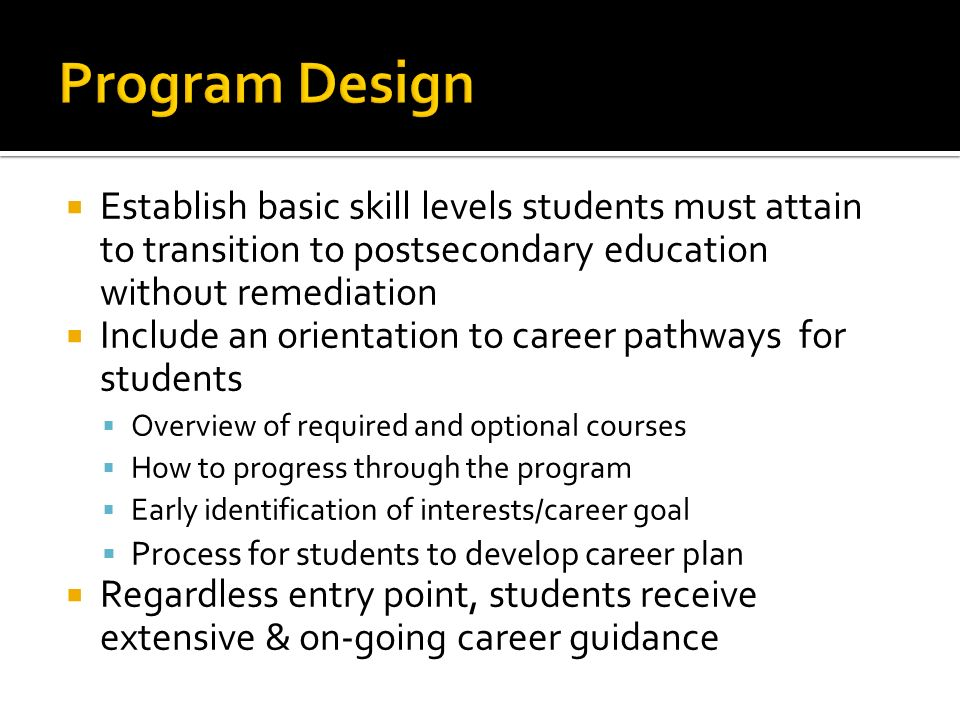 Establish basic skill levels students must attain to transition to postsecondary education without remediation Include an orientation to career pathways for students Overview of required and optional courses How to progress through the program Early identification of interests/career goal Process for students to develop career plan Regardless entry point, students receive extensive & on-going career guidance