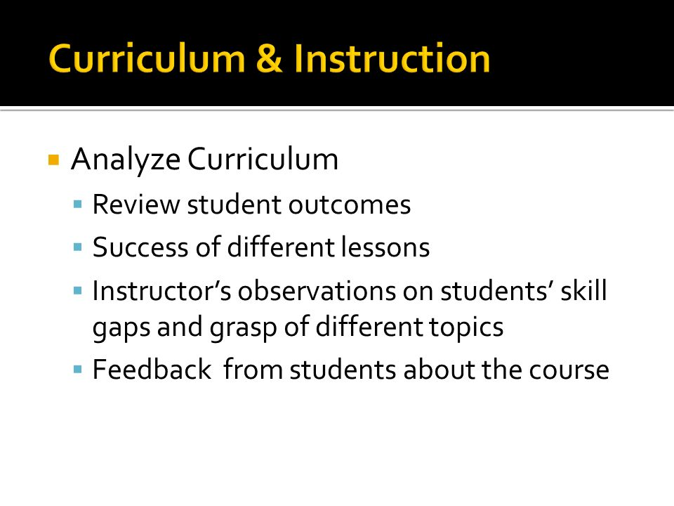 Analyze Curriculum Review student outcomes Success of different lessons Instructors observations on students skill gaps and grasp of different topics Feedback from students about the course