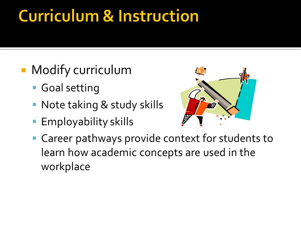 Modify curriculum Goal setting Note taking & study skills Employability skills Career pathways provide context for students to learn how academic concepts are used in the workplace