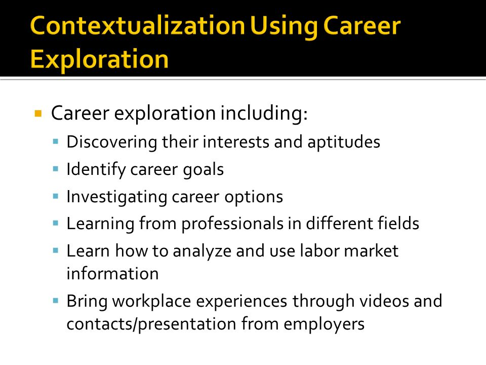 Career exploration including: Discovering their interests and aptitudes Identify career goals Investigating career options Learning from professionals in different fields Learn how to analyze and use labor market information Bring workplace experiences through videos and contacts/presentation from employers