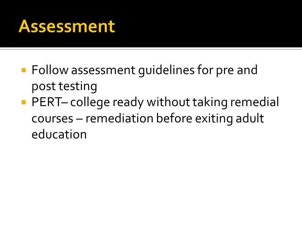 Follow assessment guidelines for pre and post testing PERT– college ready without taking remedial courses – remediation before exiting adult education
