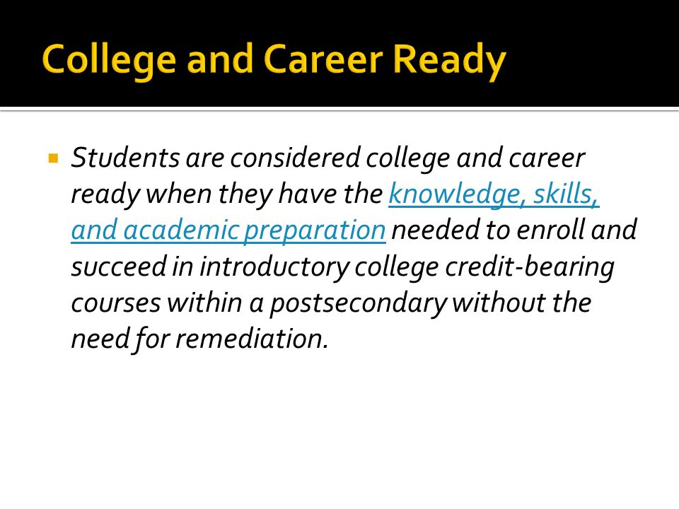 Students are considered college and career ready when they have the knowledge, skills, and academic preparation needed to enroll and succeed in introductory college credit-bearing courses within a postsecondary without the need for remediation.knowledge, skills, and academic preparation