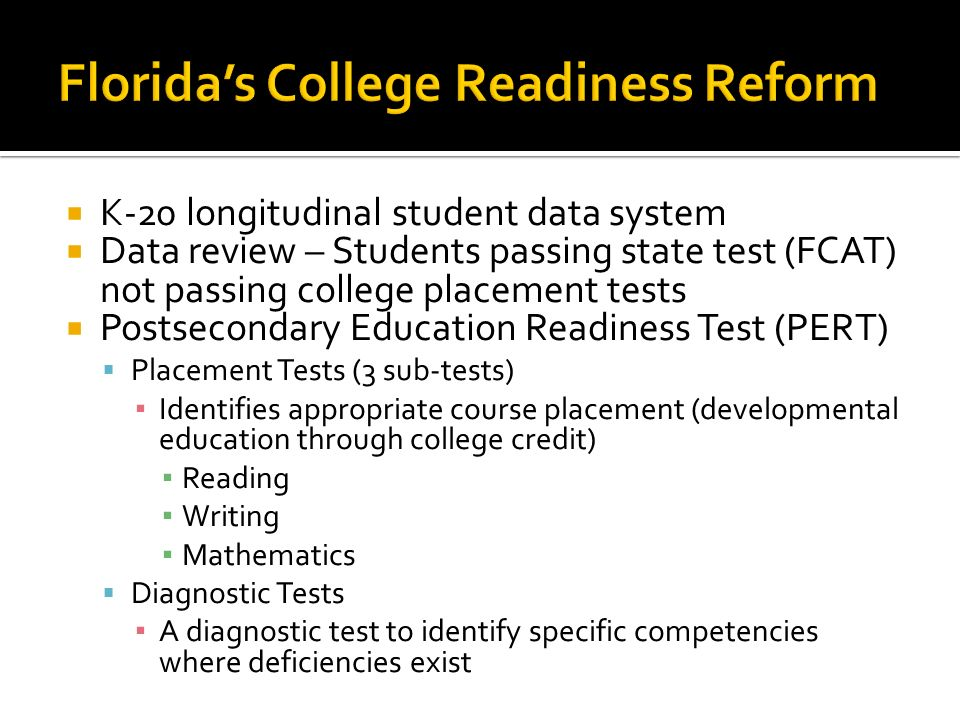 K-20 longitudinal student data system Data review – Students passing state test (FCAT) not passing college placement tests Postsecondary Education Readiness Test (PERT) Placement Tests (3 sub-tests) Identifies appropriate course placement (developmental education through college credit) Reading Writing Mathematics Diagnostic Tests A diagnostic test to identify specific competencies where deficiencies exist