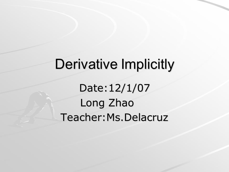 Derivative Implicitly Date:12/1/07 Long Zhao Teacher:Ms.Delacruz