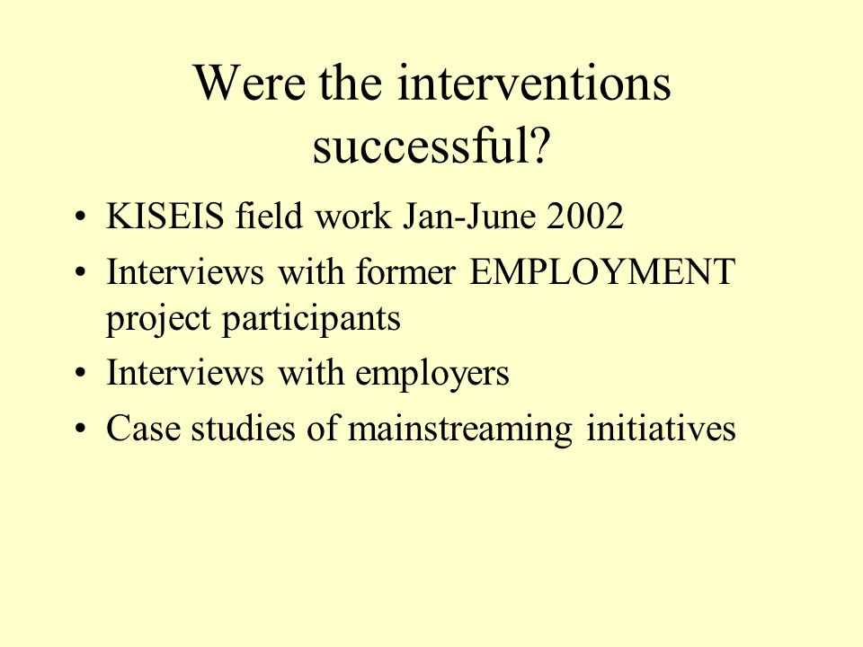 Were the interventions successful? KISEIS field work Jan-June 2002 Interviews with former EMPLOYMENT project participants Interviews with employers Ca