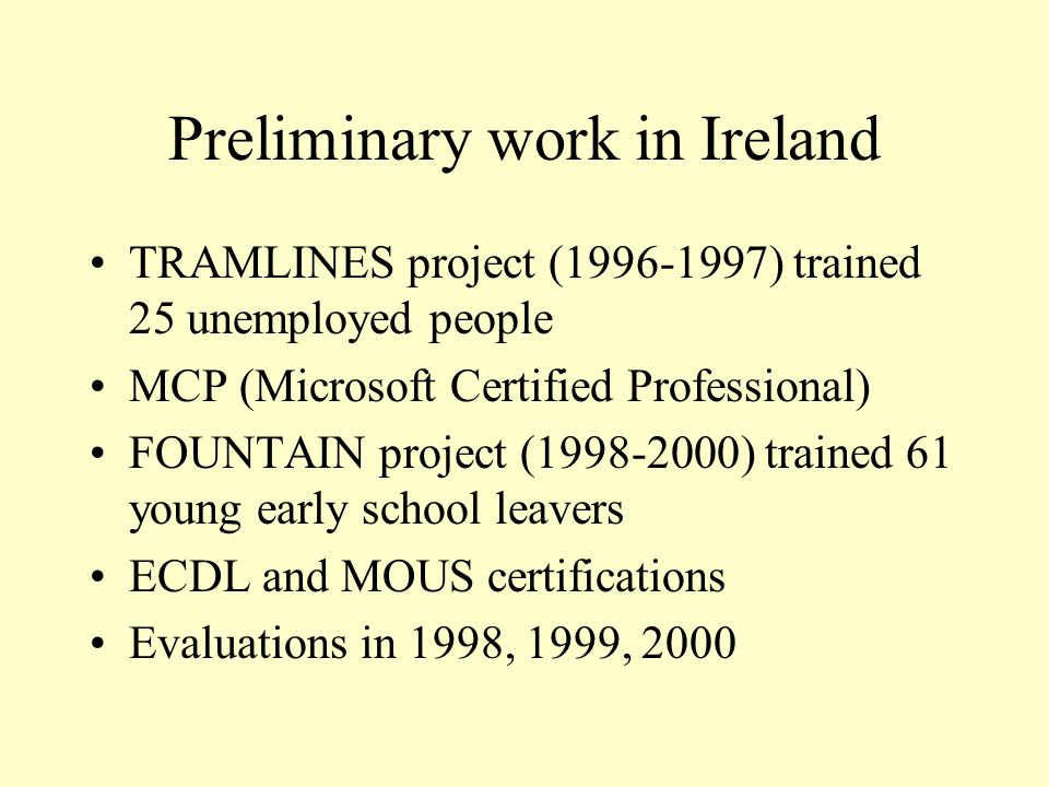 Preliminary work in Ireland TRAMLINES project (1996-1997) trained 25 unemployed people MCP (Microsoft Certified Professional) FOUNTAIN project (1998-2