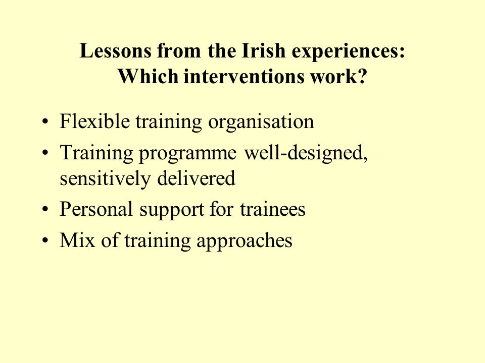 Lessons from the Irish experiences: Which interventions work? Flexible training organisation Training programme well-designed, sensitively delivered P