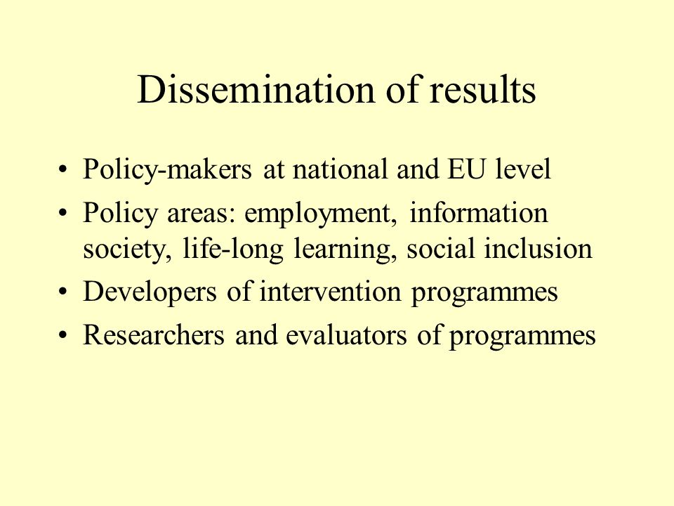 Dissemination of results Policy-makers at national and EU level Policy areas: employment, information society, life-long learning, social inclusion De
