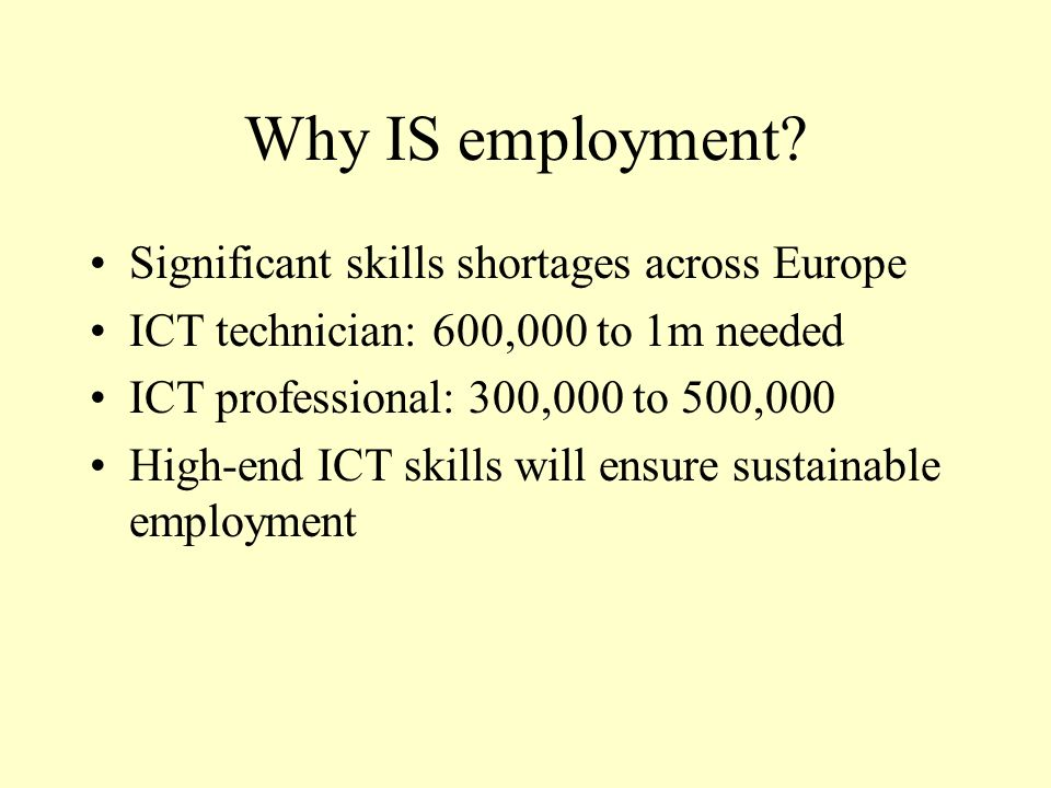 Why IS employment? Significant skills shortages across Europe ICT technician: 600,000 to 1m needed ICT professional: 300,000 to 500,000 High-end ICT s