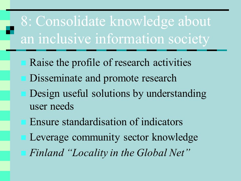 8: Consolidate knowledge about an inclusive information society Raise the profile of research activities Disseminate and promote research Design useful solutions by understanding user needs Ensure standardisation of indicators Leverage community sector knowledge Finland Locality in the Global Net