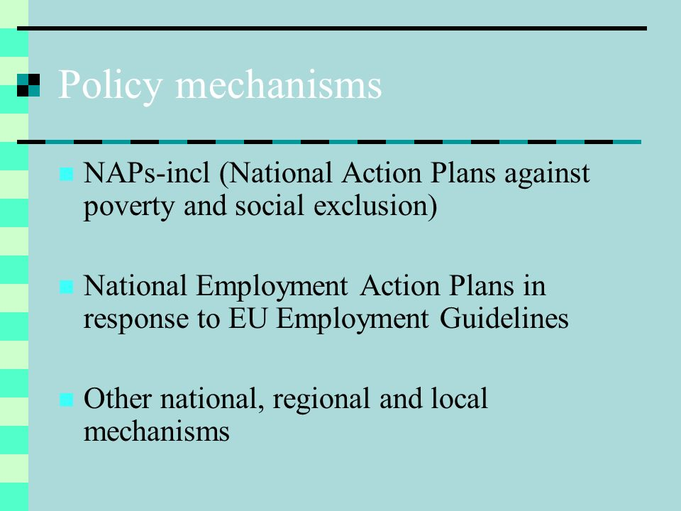 Policy mechanisms NAPs-incl (National Action Plans against poverty and social exclusion) National Employment Action Plans in response to EU Employment Guidelines Other national, regional and local mechanisms
