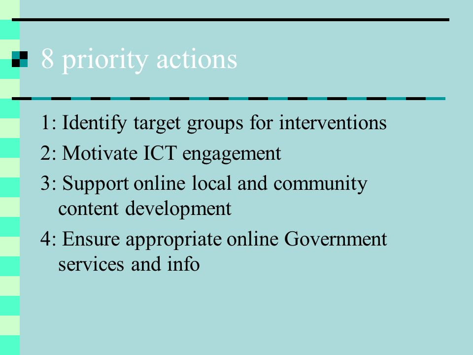 8 priority actions 5: Ensure access to ICT and broadband 6: Ensure access to ICT learning and skills 7: Develop ICT capacity in community and voluntary organisations 8: Consolidate knowledge about an inclusive information society