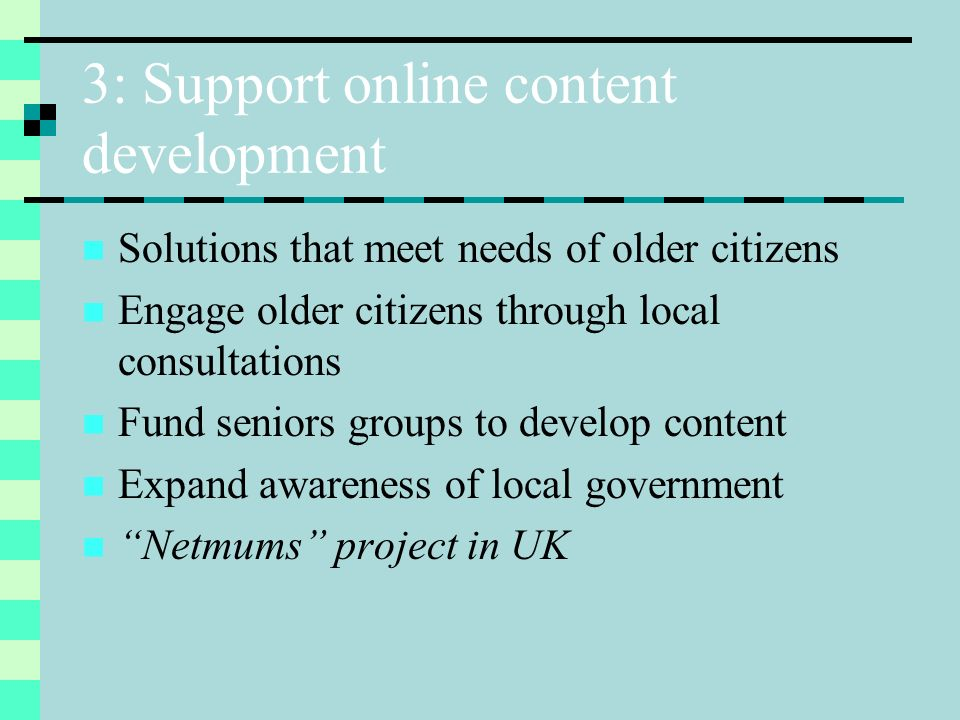 4: Appropriate online Government services and info Consult older citizens about service and info needs Raise awarenss of eInclusion in public sector Develop standardised, user-friendly interfaces (+ accessibility guidelines) Best online Government: Canada and Singapore