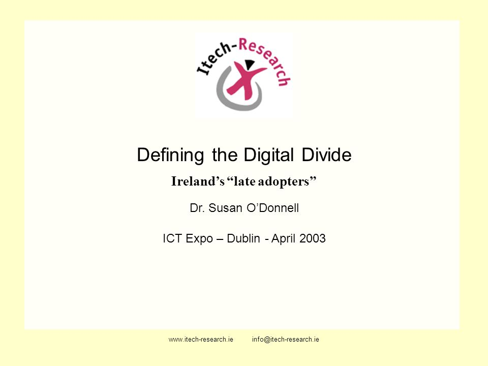 www.itech-research.ie info@itech-research.ie Defining the Digital Divide Irelands late adopters Dr. Susan ODonnell ICT Expo – Dublin - April 2003