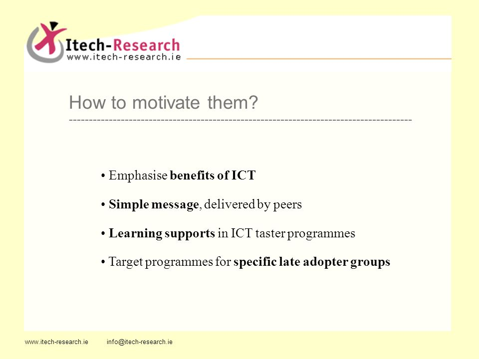 425,000 are late adopters 80% never had IT training 33% interested in ICT training 42% have household incomes under 10,000 a year 42% age 55 plus www.itech-research.ie info@itech-research.ie Women with home duties --------------------------------------------------------------------------------------