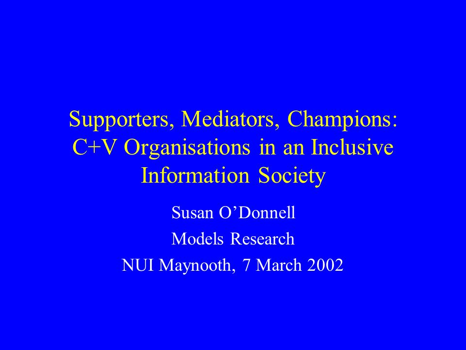 Supporters, Mediators, Champions: C+V Organisations in an Inclusive Information Society Susan ODonnell Models Research NUI Maynooth, 7 March 2002