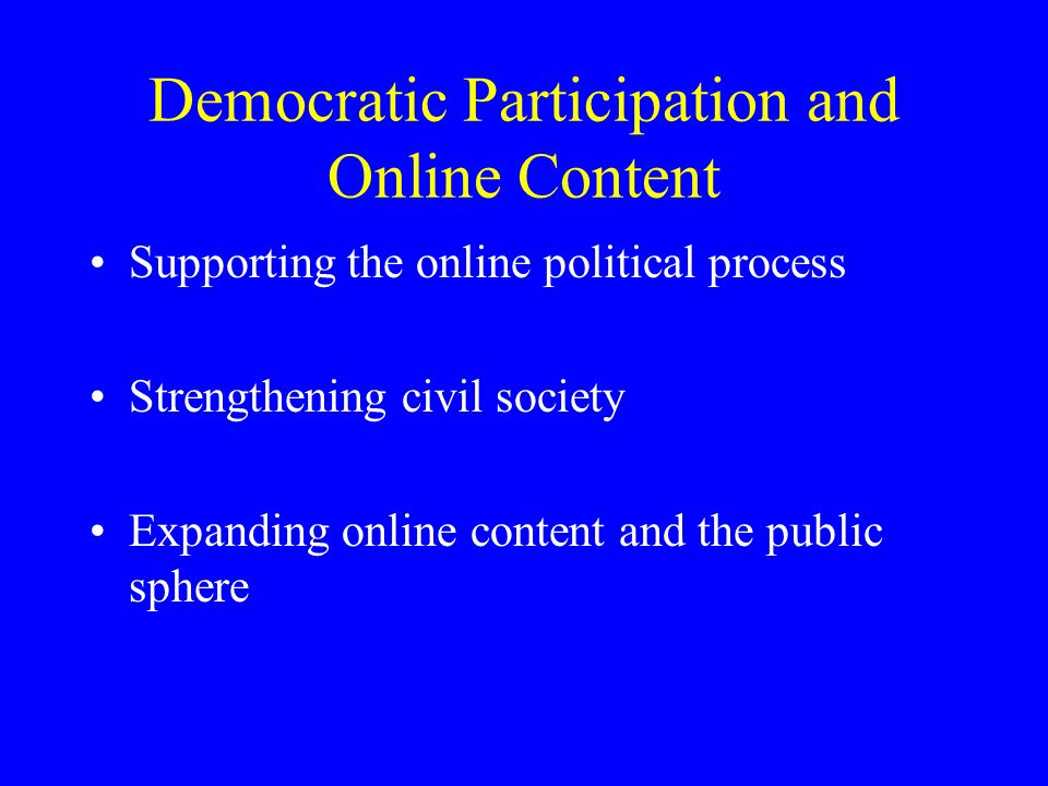 Democratic Participation and Online Content Supporting the online political process Strengthening civil society Expanding online content and the public sphere