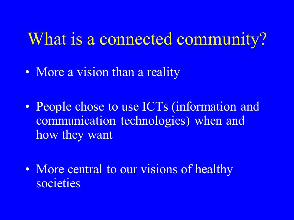 What is a connected community? More a vision than a reality People chose to use ICTs (information and communication technologies) when and how they wa